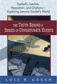 The Truth Behind A Series of Unfortunate Events: Eyeballs, Leeches, Hypnotism and Orphans --- Exploring Lemony Snicket's World - Lois H. Gresh
