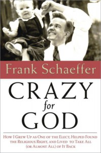 Crazy for God: How I Grew Up as One of the Elect, Helped Found the Religious Right, and Lived to Take All (or Almost All) of It Back - Frank Schaeffer