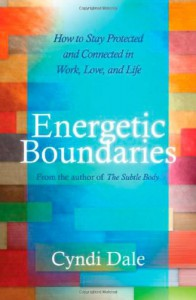 Energetic Boundaries: How to Stay Protected and Connected in Work, Love, and Life - Cyndi Dale