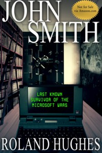 John Smith - Last Known Survivor of the Microsoft Wars - Roland Hughes