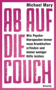 Ab auf die Couch!: Wie Psychotherapeuten immer neue Krankheiten erfinden und immer weniger Hilfe leisten (German Edition) - Michael Mary
