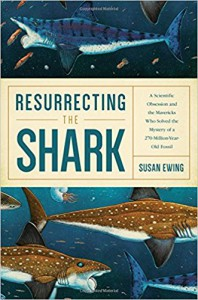 Resurrecting the Shark: A Scientific Obsession and the Mavericks Who Solved the Mystery of a 270-Million-Year-Old Fossil - Susan M. Ewing