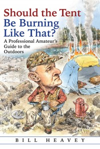 Should the Tent Be Burning Like That?: A Professional Amateur's Guide to the Outdoors - Bill Heavey