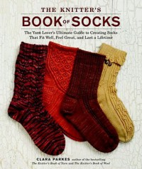 The Knitter's Book of Socks: The Yarn Lover's Ultimate Guide to Creating Socks That Fit Well, Feel Great, and Last a Lifetime - Clara Parkes