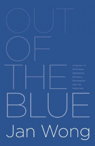 Out of the Blue: A Memoir of Workplace Depression, Recovery, Redemption, and, Yes, Happiness - Jan Wong