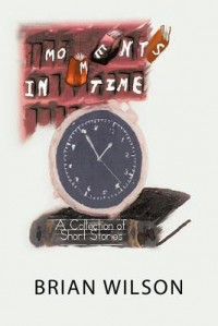 Moments in Time: A Collection of Short Stories - Brian    Wilson