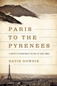 Paris to the Pyrenees: A Skeptic Pilgrim Walks the Way of Saint James - David Downie