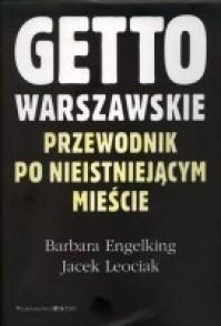 Getto Warszawskie. Przewodnik po nieistniejącym mieście. - Barbara Engelking, Jacek Leociak