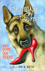 Because of Shoe and Other Dog Stories - Ann M. Martin, Pam Muñoz Ryan, Jon J. Muth, Aleksey Ivanov, Olga Ivanov, Thacher Hurd, Mark Teague, Wendy Orr, Margarita Engle, Valerie Hobbs, Matt de la Pena, Mathew de la Pena