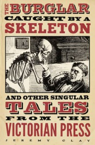 The Burglar Caught by a Skeleton And Other Singular Tales from the Victorian Press -   Jeremy Clay