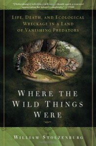 Where the Wild Things Were: Life, Death, and Ecological Wreckage in a Land of Vanishing Predators - William Stolzenburg