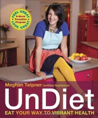UnDiet: Break All the Rules, Have Tons of Fun, and Cleanse the Clutter for an Abundantly Vibrant Life - Meghan Telpner