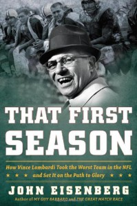That First Season: How Vince Lombardi Took the Worst Team in the NFL and Set It on the Path to Glory - John Eisenberg
