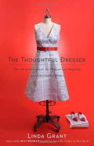 The Thoughtful Dresser: The Art of Adornment, the Pleasures of Shopping, and Why Clothes Matter - Linda Grant