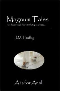 Magnum Tales ~ A is for Anal - J.M. Hadley