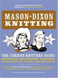 Mason-Dixon Knitting: The Curious Knitters' Guide: Stories, Patterns, Advice, Opinions, Questions, Answers, Jokes, and Pictures - Kay Gardiner, Ann Shayne