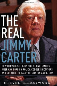 The Real Jimmy Carter: How Our Worst Ex-President Undermines American Foreign Policy, Coddles Dictators and Created the Party of Clinton and Kerry - Steven F. Hayward