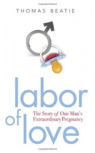 Labor of Love: The Story of One Man's Extraordinary Pregnancy - Thomas Beatie
