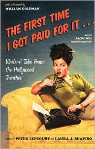 The First Time I Got Paid For It: Writers' Tales From The Hollywood Trenches - Peter Lefcourt, Peter Lefcourt, William Goldman