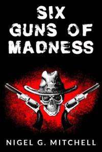Six Guns of Madness (A Steampunk Western) - Nigel Mitchell