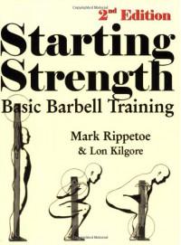 Starting Strength: Basic Barbell Training, 2nd Edition - Mark Rippetoe;Lon Kilgore