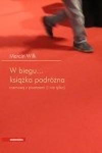 W biegu... Książka podróżna. Rozmowy z pisarzami (i nie tylko) - Marcin Wilk