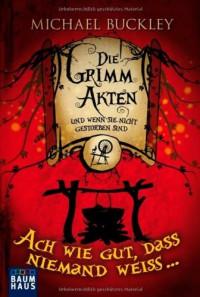 Die Grimm-Akten - Ach wie gut, dass niemand weiß... (Die Grimm-Akten, # 2) - Michael Buckley, Collin McMahon