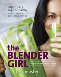 The Blender Girl: Super-Easy, Super-Healthy Meals, Snacks, Desserts, and Drinks--100 Gluten-Free, Vegan Recipes! - Tess Masters