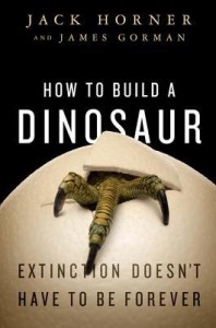 How to Build a Dinosaur: The New Science of Reverse Evolution - Jack Horner, James Gorman