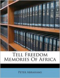 Tell Freedom Memories Of Africa - Peter Abrahams