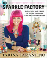 The Sparkle Factory: The Design and Craft of Tarina's Fashion Jewelry and Accessories - Tarina Tarantino