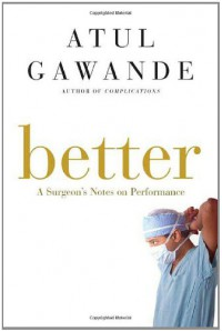 Better: A Surgeon's Notes on Performance - Atul Gawande