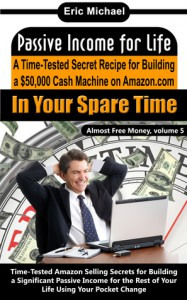 Passive Income for Life: A Time-Tested Secret Recipe for Building a $50,000 Cash Machine on Amazon.com...In Your Spare Time (Almost Free Money, volume 5) - Eric Michael