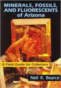 Minerals, Fossils, and Fluorescents of Arizona: A Field Guide for Collectors - Neil R. Bearce