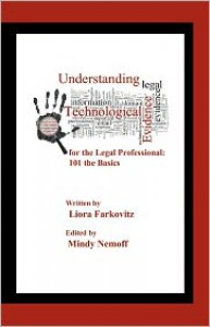 Understanding Technological Evidence for the Legal Professional: 101 the Basics: Gather, Authenticate, Manage & Present Electronic Evidence - Liora Farkovitz, Mindy Nemoff