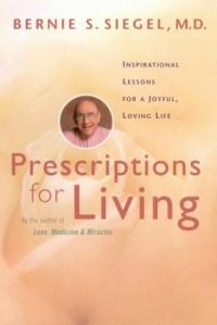 Prescriptions for Living: Inspirational Lessons for a Joyful, Loving Life - Bernie S. Siegel