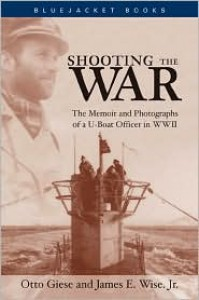 Shooting the War: The Memoir and Photographs of A U-Boat Officer in World War II - James E. Wise Jr.