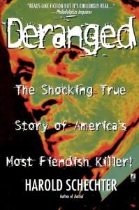 Deranged: The Shocking True Story of America's Most Fiendish Killer! - Harold Schechter