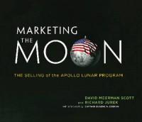 Marketing the Moon: The Selling of the Apollo Lunar Program - David Meerman Scott, Richard Jurek, Eugene A. Cernan