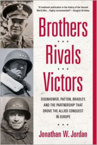 Brothers, Rivals, Victors: Eisenhower, Patton, Bradley and the Partnership that Drove the Allied Conquest in Europe - Jonathan W. Jordan