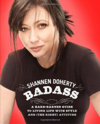 Badass: A Hard-Earned Guide to Living Life with Style and (the Right) Attitude - Shannen Doherty