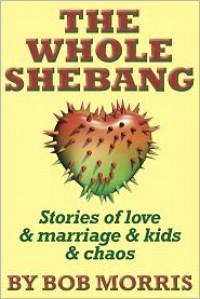 THE WHOLE SHEBANG: Love & Marriage & Kids & Chaos - Bob Morris