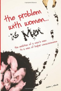 The Problem with Women... is Men: The Evolution of a Man's Man to a Man of Higher Consciousness - Charles J. Orlando