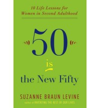 Fifty Is the New Fifty: Ten Life Lessons for Women in Second Adulthood - Suzanne Braun Levine
