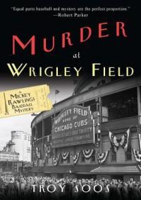 Murder at Wrigley Field: A Mickey Rawlings Baseball Mystery - Troy Soos