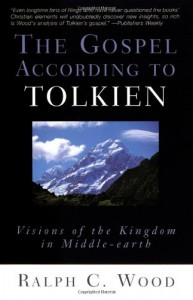 The Gospel According to Tolkien: Visions of the Kingdom in Middle-earth - Ralph C. Wood