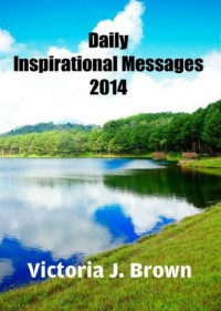 Daily Inspirational Messages 2014 - A Quote a Day for You! - Victoria J. Brown
