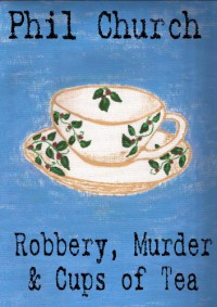 Robbery, Murder and Cups of Tea: A Novella - Phil Church