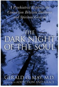 The Dark Night of the Soul: A Psychiatrist Explores the Connection Between Darkness and Spiritual Growth - Gerald G. May
