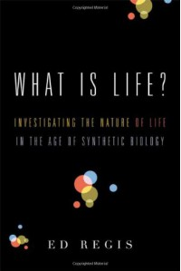 What Is Life?: Investigating the Nature of Life in the Age of Synthetic Biology - Ed Regis